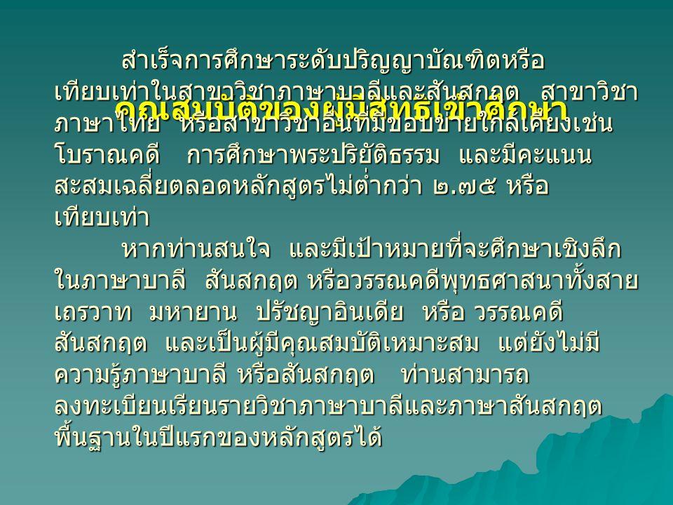 คุณสมบัติของผู้มีสิทธิเข้าศึกษา สำเร็จการศึกษาระดับปริญญาบัณฑิตหรือ เทียบเท่าในสาขาวิชาภาษาบาลีและสันสกฤต สาขาวิชา ภาษาไทย หรือสาขาวิชาอื่นที่มีขอบข่า
