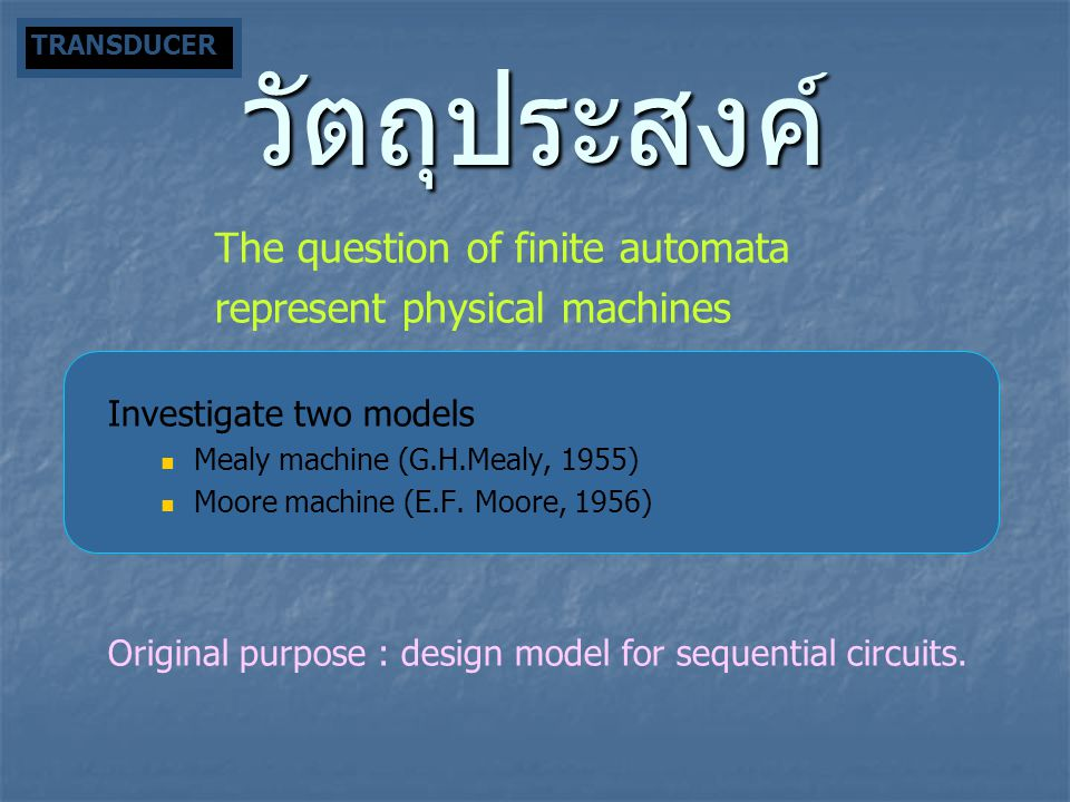 วัตถุประสงค์ The question of finite automata represent physical machines Investigate two models Mealy machine (G.H.Mealy, 1955) Moore machine (E.F. Mo