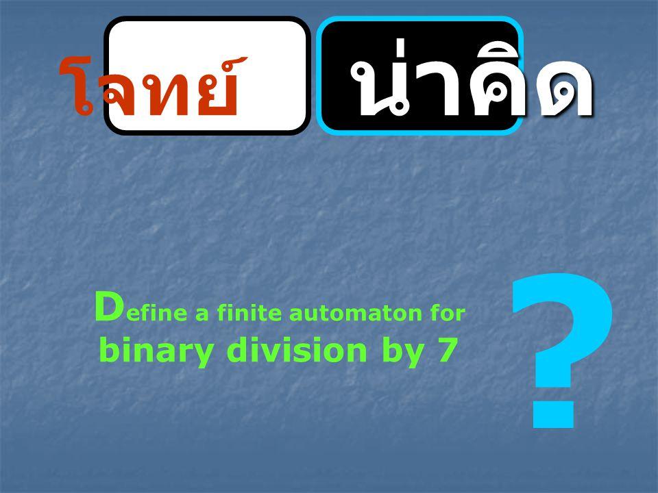 น่าคิด โจทย์ น่าคิด ? D efine a finite automaton for binary division by 7