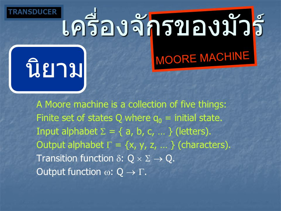 MOORE MACHINE เครื่องจักรของมัวร์ นิยาม A Moore machine is a collection of five things: Finite set of states Q where q 0 = initial state. Input alphab