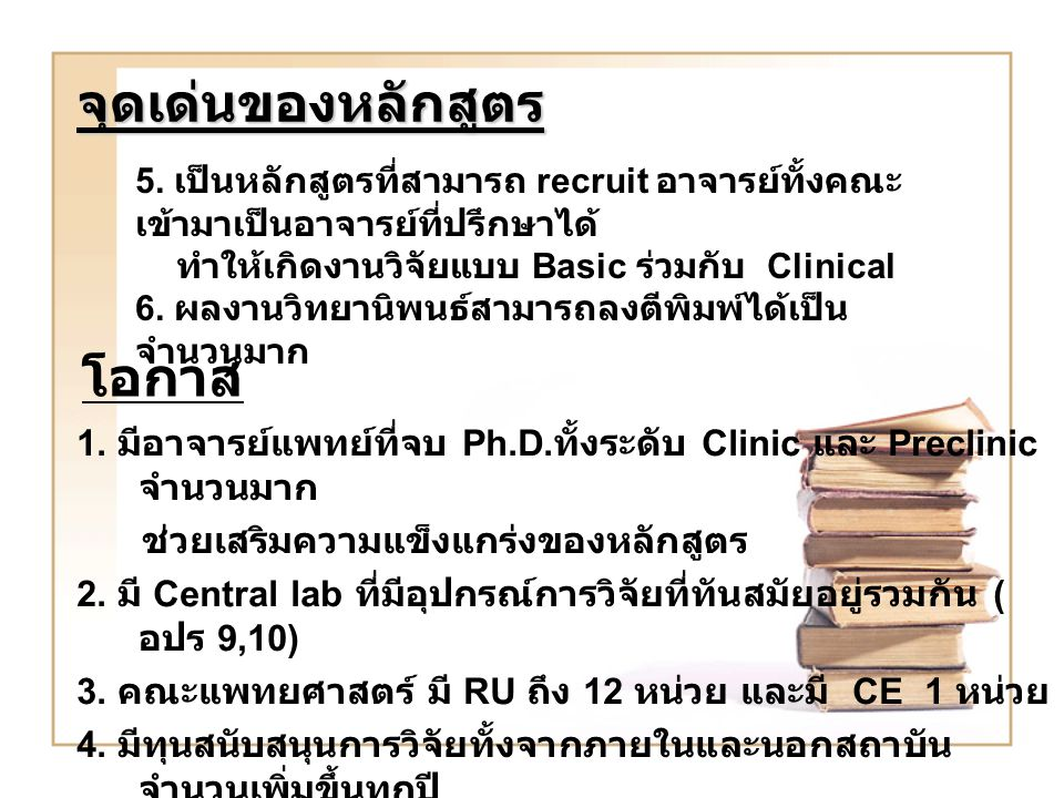 จุดเด่นของหลักสูตร 5. เป็นหลักสูตรที่สามารถ recruit อาจารย์ทั้งคณะ เข้ามาเป็นอาจารย์ที่ปรึกษาได้ ทำให้เกิดงานวิจัยแบบ Basic ร่วมกับ Clinical 6. ผลงานว