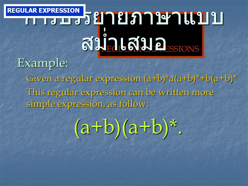 REGULAR EXPRESSIONS Example: Given a regular expression (a+b)*a(a+b)*+b(a+b)* This regular expression can be written more simple expression, as follow