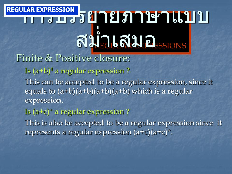 REGULAR EXPRESSIONS Finite & Positive closure: Is (a+b) 4 a regular expression ? This can be accepted to be a regular expression, since it equals to (