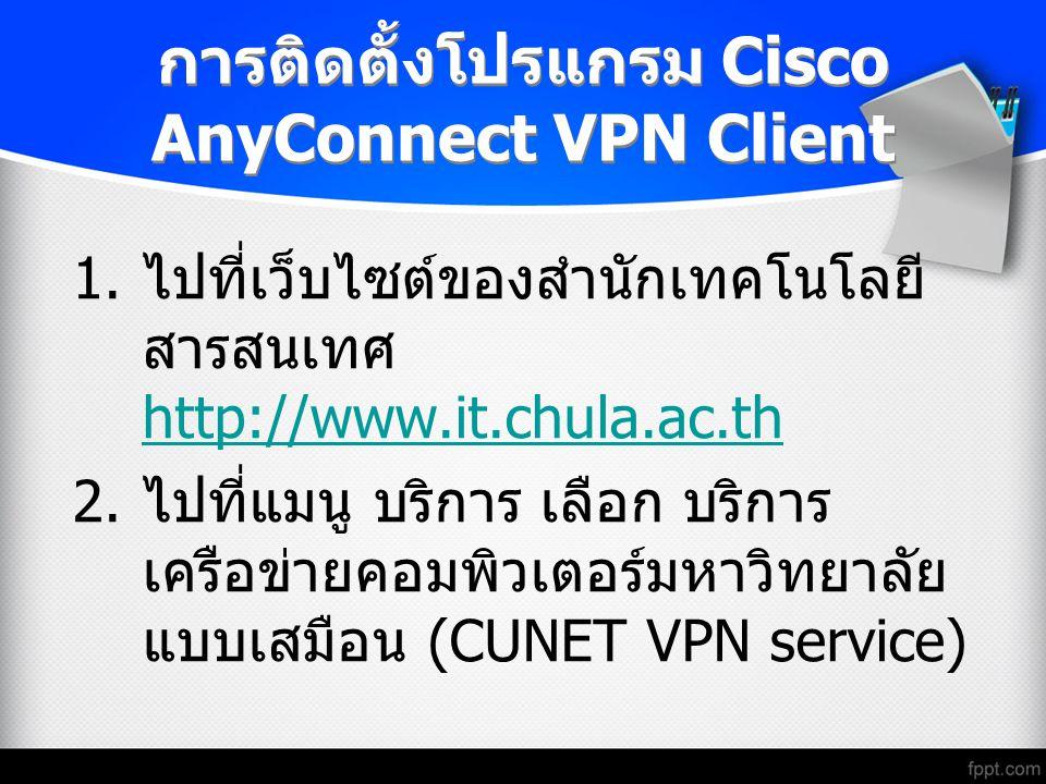 การติดตั้งโปรแกรม Cisco AnyConnect VPN Client 1. ไปที่เว็บไซต์ของสำนักเทคโนโลยี สารสนเทศ http://www.it.chula.ac.th http://www.it.chula.ac.th 2. ไปที่แ