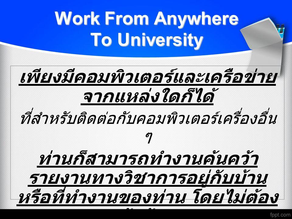 Work From Anywhere To University เพียงมีคอมพิวเตอร์และเครือข่าย จากแหล่งใดก็ได้ ที่สำหรับติดต่อกับคอมพิวเตอร์เครื่องอื่น ๆ ท่านก็สามารถทำงานค้นคว้า รา