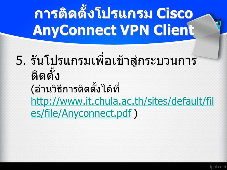 การติดตั้งโปรแกรม Cisco AnyConnect VPN Client 5. รันโปรแกรมเพื่อเข้าสู่กระบวนการ ติดตั้ง ( อ่านวิธีการติดตั้งได้ที่ http://www.it.chula.ac.th/sites/de