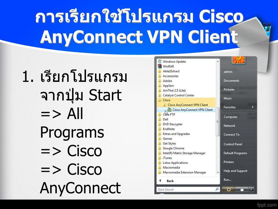 การเรียกใช้โปรแกรม Cisco AnyConnect VPN Client 1. เรียกโปรแกรม จากปุ่ม Start => All Programs => Cisco => Cisco AnyConnect VPN Client