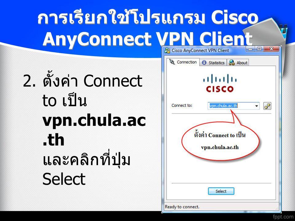 การเรียกใช้โปรแกรม Cisco AnyConnect VPN Client 2. ตั้งค่า Connect to เป็น vpn.chula.ac.th และคลิกที่ปุ่ม Select