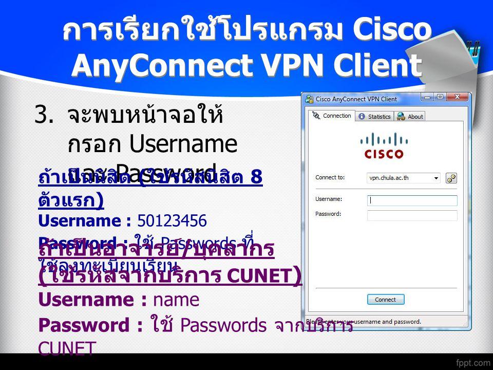 การเรียกใช้โปรแกรม Cisco AnyConnect VPN Client 3. จะพบหน้าจอให้ กรอก Username และ Password ถ้าเป็นนิสิต ( ใช้รหัสนิสิต 8 ตัวแรก ) Username : 50123456