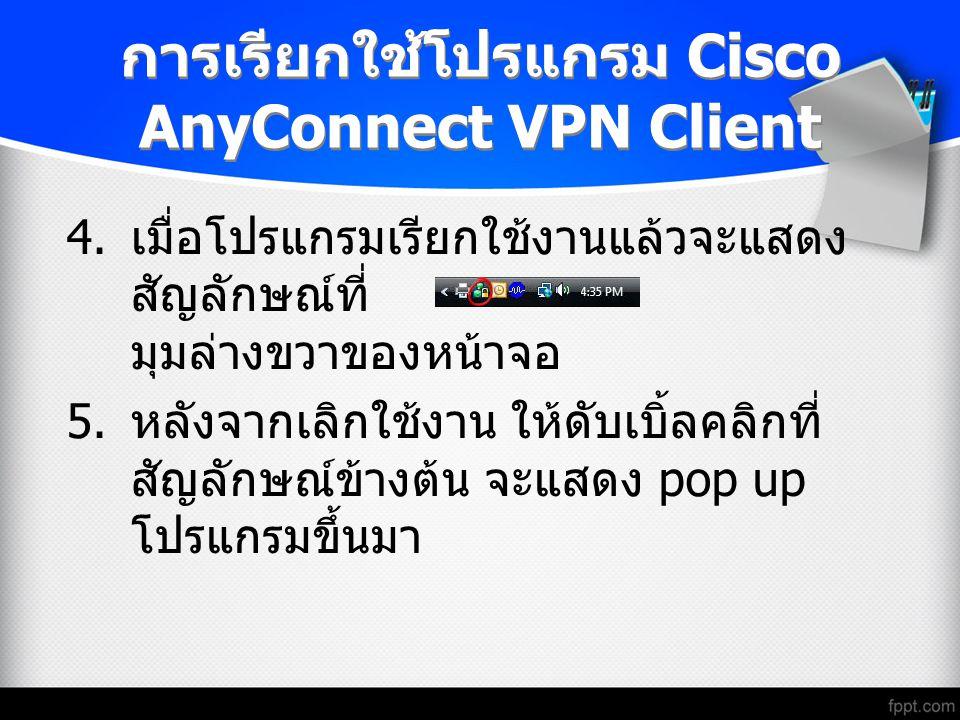 การเรียกใช้โปรแกรม Cisco AnyConnect VPN Client 4. เมื่อโปรแกรมเรียกใช้งานแล้วจะแสดง สัญลักษณ์ที่ มุมล่างขวาของหน้าจอ 5. หลังจากเลิกใช้งาน ให้ดับเบิ้ลค