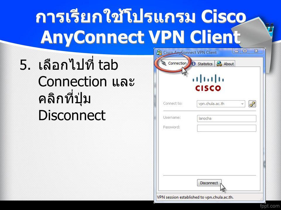 การเรียกใช้โปรแกรม Cisco AnyConnect VPN Client 5. เลือกไปที่ tab Connection และ คลิกที่ปุ่ม Disconnect