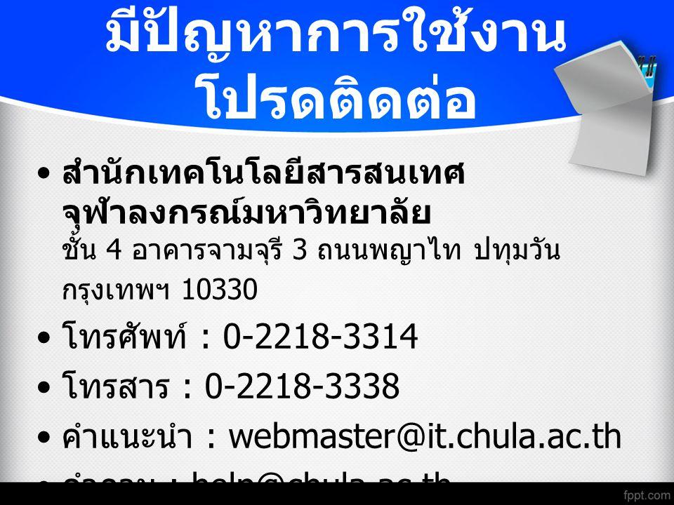 มีปัญหาการใช้งาน โปรดติดต่อ สำนักเทคโนโลยีสารสนเทศ จุฬาลงกรณ์มหาวิทยาลัย ชั้น 4 อาคารจามจุรี 3 ถนนพญาไท ปทุมวัน กรุงเทพฯ 10330 โทรศัพท์ : 0-2218-3314 โทรสาร : 0-2218-3338 คำแนะนำ : webmaster@it.chula.ac.th คำถาม : help@chula.ac.th