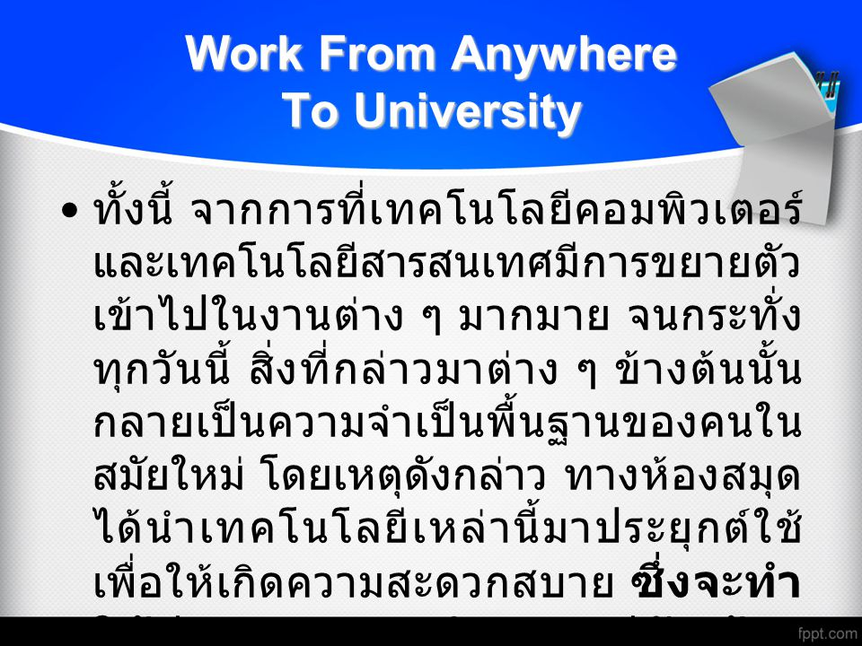Work From Anywhere To University ทั้งนี้ จากการที่เทคโนโลยีคอมพิวเตอร์ และเทคโนโลยีสารสนเทศมีการขยายตัว เข้าไปในงานต่าง ๆ มากมาย จนกระทั่ง ทุกวันนี้ สิ่งที่กล่าวมาต่าง ๆ ข้างต้นนั้น กลายเป็นความจำเป็นพื้นฐานของคนใน สมัยใหม่ โดยเหตุดังกล่าว ทางห้องสมุด ได้นำเทคโนโลยีเหล่านี้มาประยุกต์ใช้ เพื่อให้เกิดความสะดวกสบาย ซึ่งจะทำ ให้ท่านสามารถทำงานอยู่กับบ้าน โดยไม่ต้องมาสืบค้นในห้องสมุดจริง แต่ก็สามารถได้ข้อมูลจริง เรียกว่า WebVPN