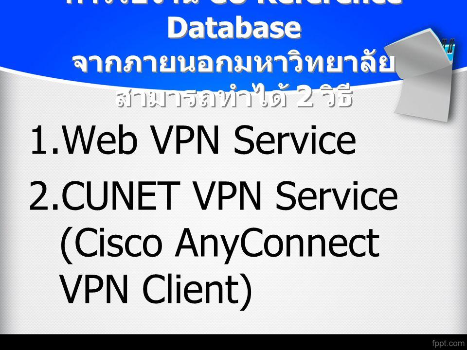 การใช้งาน CU Reference Database จากภายนอกมหาวิทยาลัย สามารถทำได้ 2 วิธี 1.Web VPN Service 2.CUNET VPN Service (Cisco AnyConnect VPN Client)