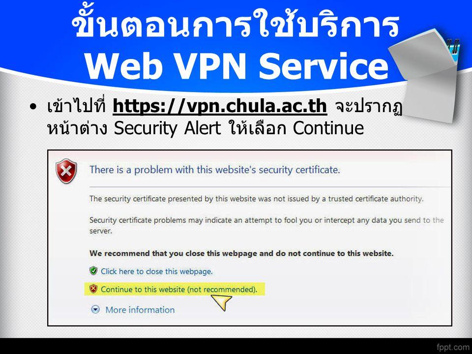 ขั้นตอนการใช้บริการ Web VPN Service เข้าไปที่ https://vpn.chula.ac.th จะปรากฏ หน้าต่าง Security Alert ให้เลือก Continue