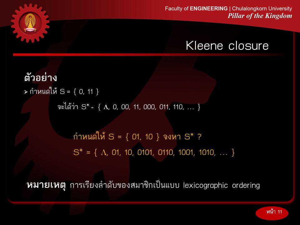 ตัวอย่าง  กำหนดให้ S = { 0, 11 } จะได้ว่า S* = { , 0, 00, 11, 000, 011, 110, … } หน้า 11 Kleene closure กำหนดให้ S = { 01, 10 } จงหา S* ? S* = { ,