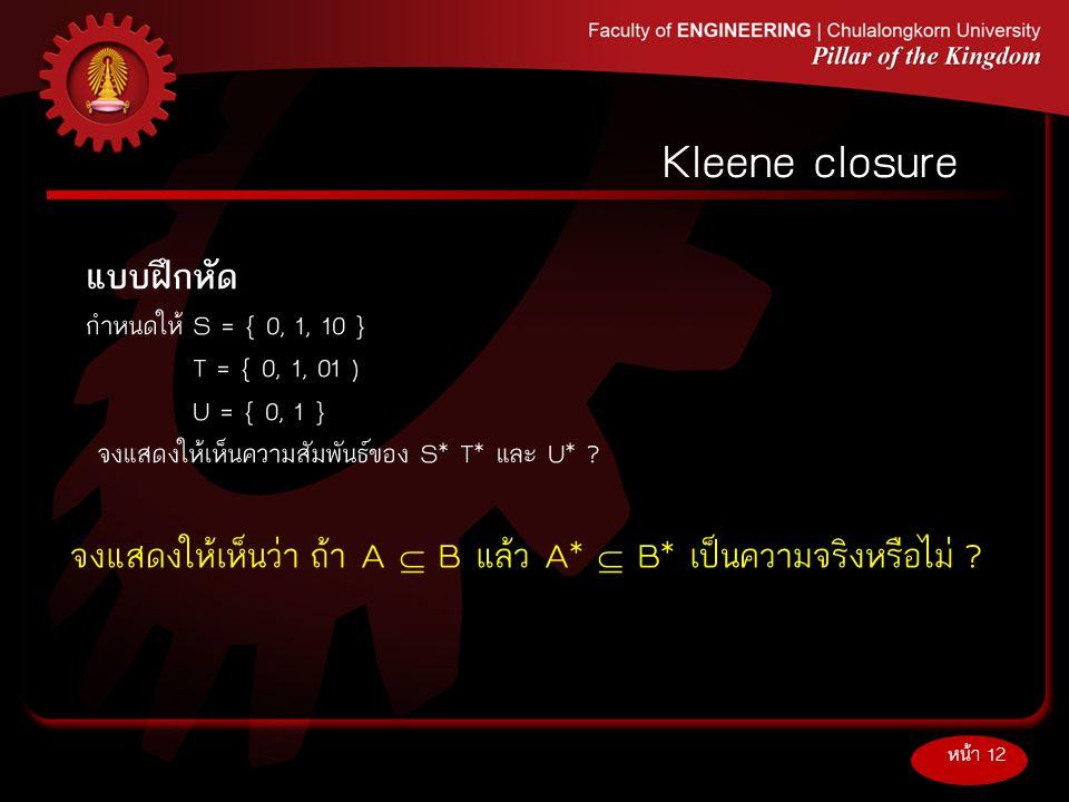 แบบฝึกหัด กำหนดให้S = { 0, 1, 10 } T = { 0, 1, 01 ) U = { 0, 1 } จงแสดงให้เห็นความสัมพันธ์ของ S* T* และ U* ? หน้า 12 Kleene closure จงแสดงให้เห็นว่า ถ