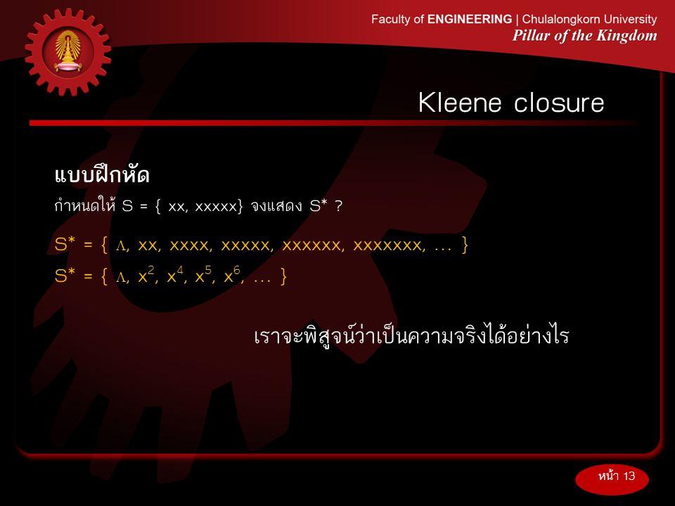 แบบฝึกหัด กำหนดให้S = { xx, xxxxx} จงแสดง S* ? หน้า 13 Kleene closure S* = { , xx, xxxx, xxxxx, xxxxxx, xxxxxxx, … } S* = { , x 2, x 4, x 5, x 6, …