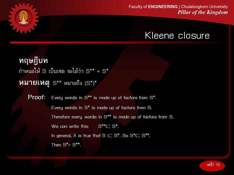 ทฤษฎีบท กำหนดให้S เป็นเซต จะได้ว่า S** = S* หมายเหตุ S** หมายถึง (S*)* หน้า 15 Kleene closure Proof: Every words in S** is made up of factors from S*.