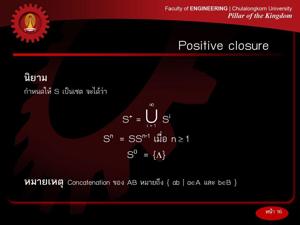 นิยาม กำหนดให้S เป็นเซต จะได้ว่า S + = U S i S n = SS n-1 เมื่อ n  1 S 0 = {  } หมายเหตุ Concatenation ของ AB หมายถึง { ab | a  A และ b  B } หน้า
