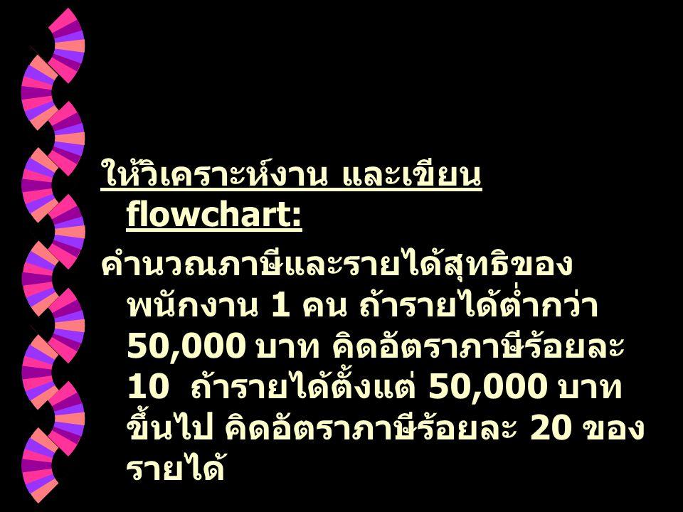 ให้วิเคราะห์งาน และเขียน flowchart: คำนวณภาษีและรายได้สุทธิของ พนักงาน 1 คน ถ้ารายได้ต่ำกว่า 50,000 บาท คิดอัตราภาษีร้อยละ 10 ถ้ารายได้ตั้งแต่ 50,000