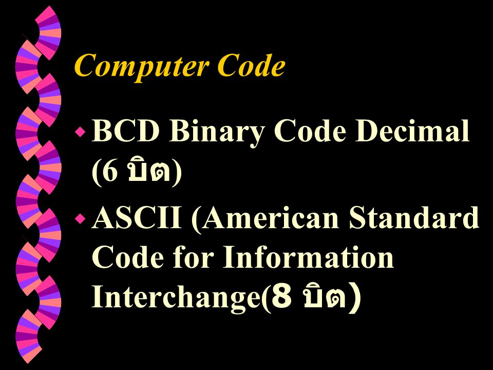 Computer Code w BCD Binary Code Decimal (6 บิต ) w ASCII (American Standard Code for Information Interchange(8 บิต )