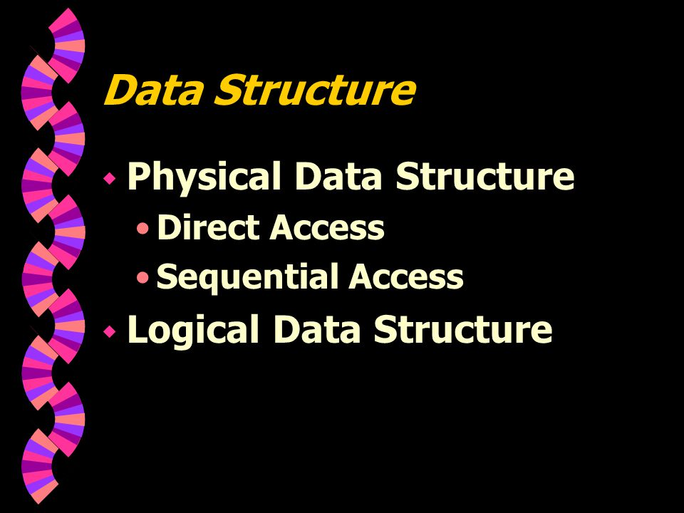 Data Structure  Physical Data Structure Direct Access Sequential Access  Logical Data Structure