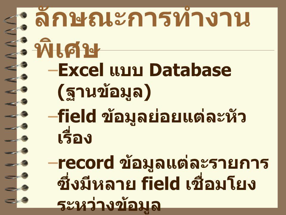 ลักษณะการทำงาน พิเศษ –Excel แบบ Database ( ฐานข้อมูล ) –field ข้อมูลย่อยแต่ละหัว เรื่อง –record ข้อมูลแต่ละรายการ ซึ่งมีหลาย field เชื่อมโยง ระหว่างข้