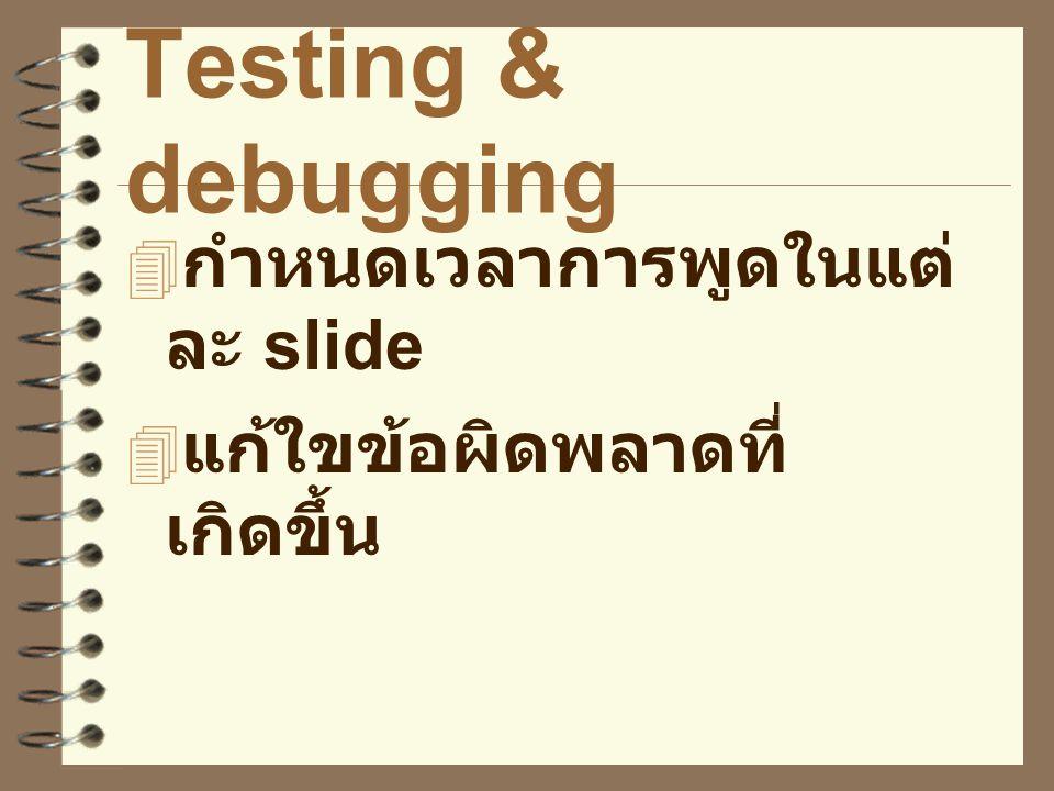 Testing & debugging  กำหนดเวลาการพูดในแต่ ละ slide  แก้ใขข้อผิดพลาดที่ เกิดขึ้น