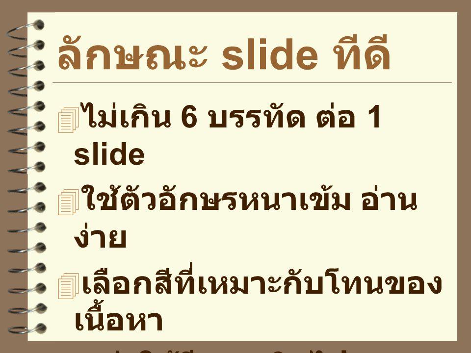 ลักษณะ slide ทีดี  ไม่เกิน 6 บรรทัด ต่อ 1 slide  ใช้ตัวอักษรหนาเข้ม อ่าน ง่าย  เลือกสีที่เหมาะกับโทนของ เนื้อหา  อย่าใช้สีมากเกินไป  ใช้ภาพและวีด