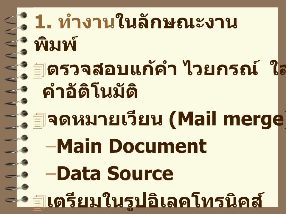 1. ทำงานในลักษณะงาน พิมพ์  ตรวจสอบแก้คำ ไวยกรณ์ ใส่ คำอัติโนมัติ  จดหมายเวียน (Mail merge) –Main Document –Data Source  เตรียมในรูปอิเลคโทรนิคส์