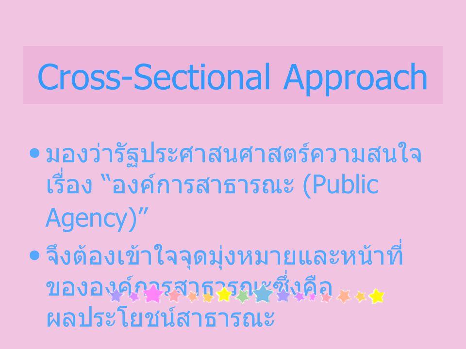 Cross-Sectional Approach มองว่ารัฐประศาสนศาสตร์ความสนใจ เรื่อง องค์การสาธารณะ (Public Agency) จึงต้องเข้าใจจุดมุ่งหมายและหน้าที่ ขององค์การสาธารณะซึ่งคือ ผลประโยชน์สาธารณะ