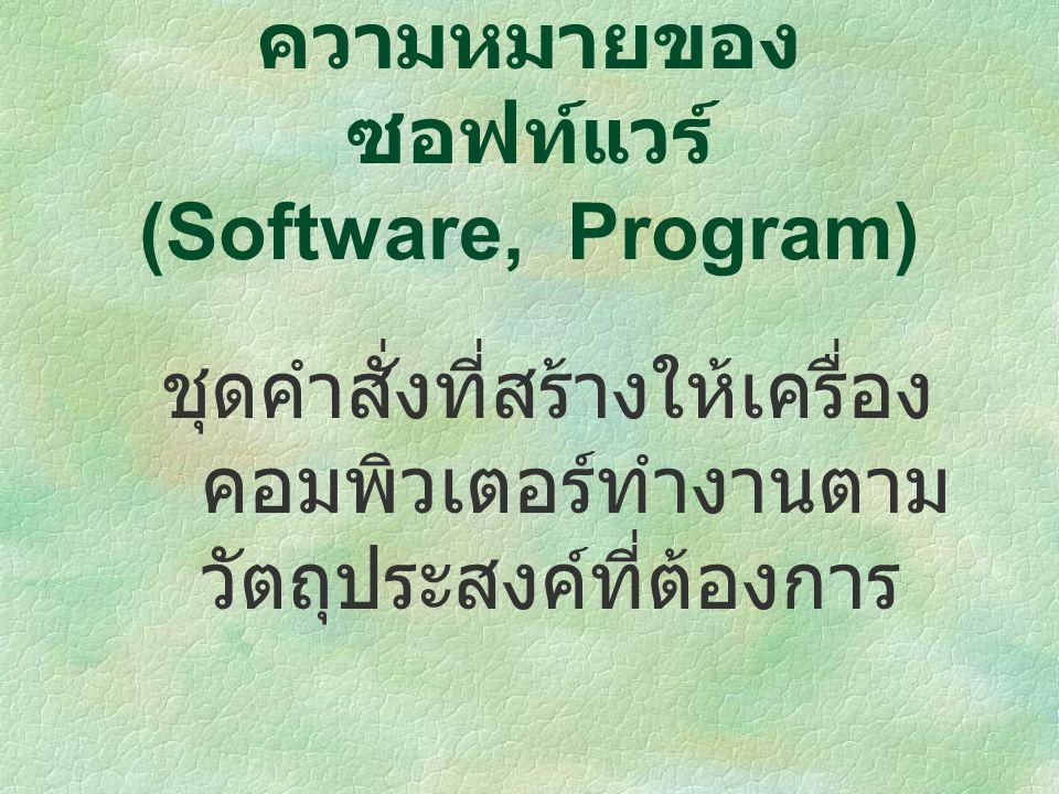 ชุดคำสั่งที่สร้างให้เครื่อง คอมพิวเตอร์ทำงานตาม วัตถุประสงค์ที่ต้องการ ความหมายของ ซอฟท์แวร์ (Software, Program)