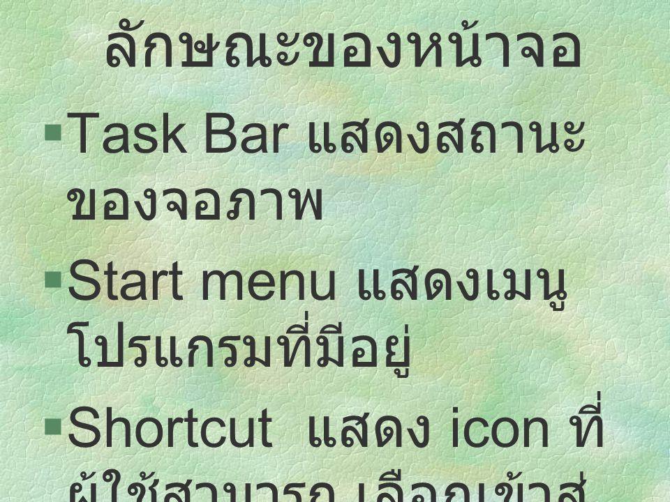  Task Bar แสดงสถานะ ของจอภาพ  Start menu แสดงเมนู โปรแกรมที่มีอยู่  Shortcut แสดง icon ที่ ผู้ใช้สามารถ เลือกเข้าสู่ โปรแกรมได้ทันที ลักษณะของหน้าจ