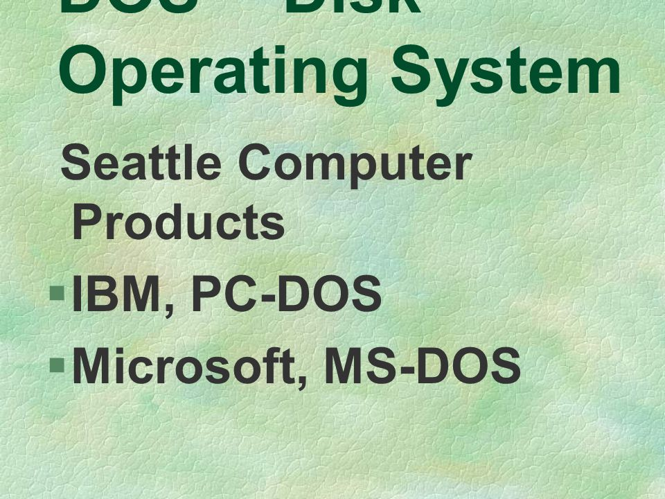 Seattle Computer Products  IBM, PC-DOS  Microsoft, MS-DOS DOS -- Disk Operating System