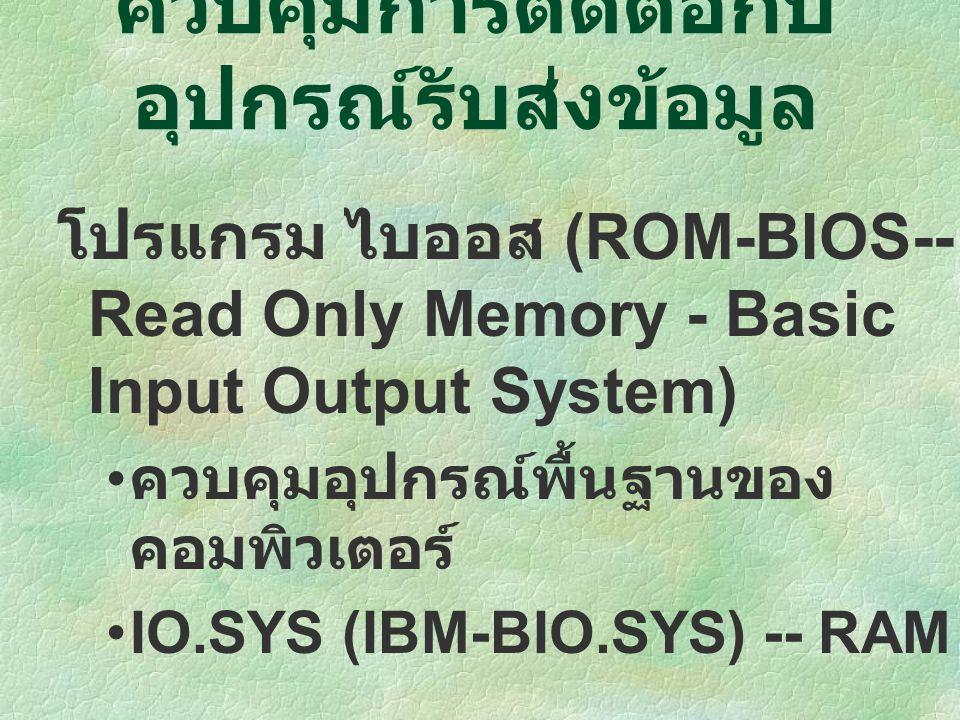 โปรแกรม ไบออส (ROM-BIOS-- Read Only Memory - Basic Input Output System) ควบคุมอุปกรณ์พื้นฐานของ คอมพิวเตอร์ IO.SYS (IBM-BIO.SYS) -- RAM ควบคุมการติดต่