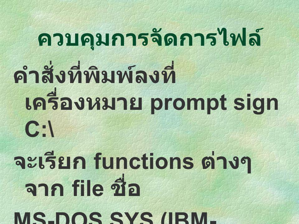 คำสั่งที่พิมพ์ลงที่ เครื่องหมาย prompt sign C:\ จะเรียก functions ต่างๆ จาก file ชื่อ MS-DOS.SYS (IBM- DOS.COM) ให้ทำงาน ควบคุมการจัดการไฟล์