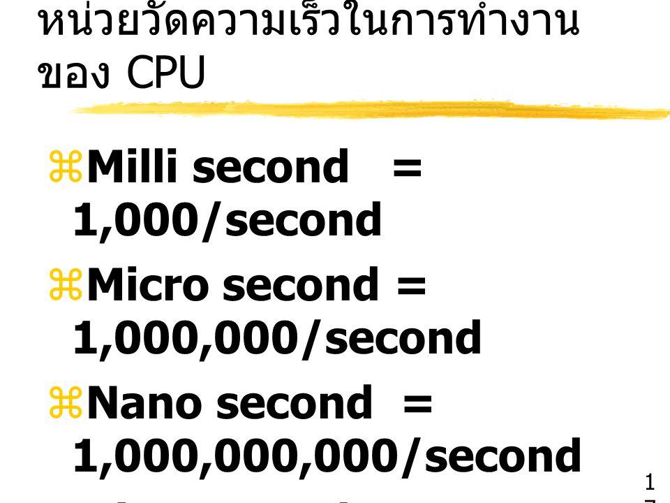 หน่วยวัดความเร็วในการทำงาน ของ CPU  Milli second = 1,000/second  Micro second = 1,000,000/second  Nano second = 1,000,000,000/second  Pico second