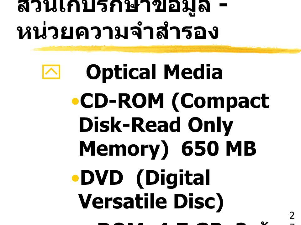 ส่วนเก็บรักษาข้อมูล - หน่วยความจำสำรอง  Optical Media CD-ROM (Compact Disk-Read Only Memory) 650 MB DVD (Digital Versatile Disc) –ROM 4.7 GB 2 ด้าน 1
