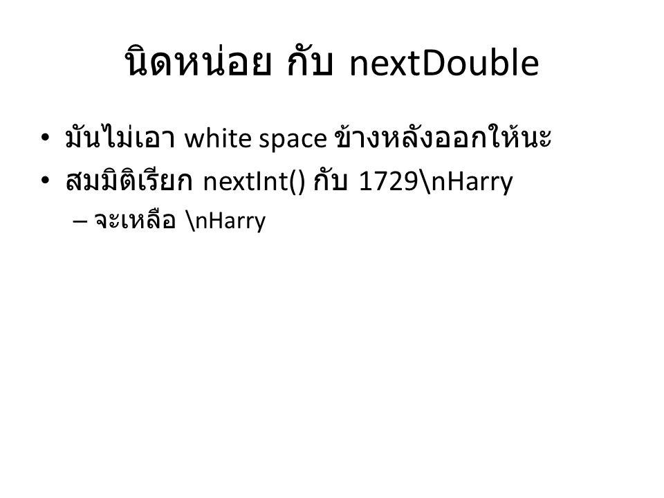 นิดหน่อย กับ nextDouble มันไม่เอา white space ข้างหลังออกให้นะ สมมิติเรียก nextInt() กับ 1729\nHarry – จะเหลือ \nHarry