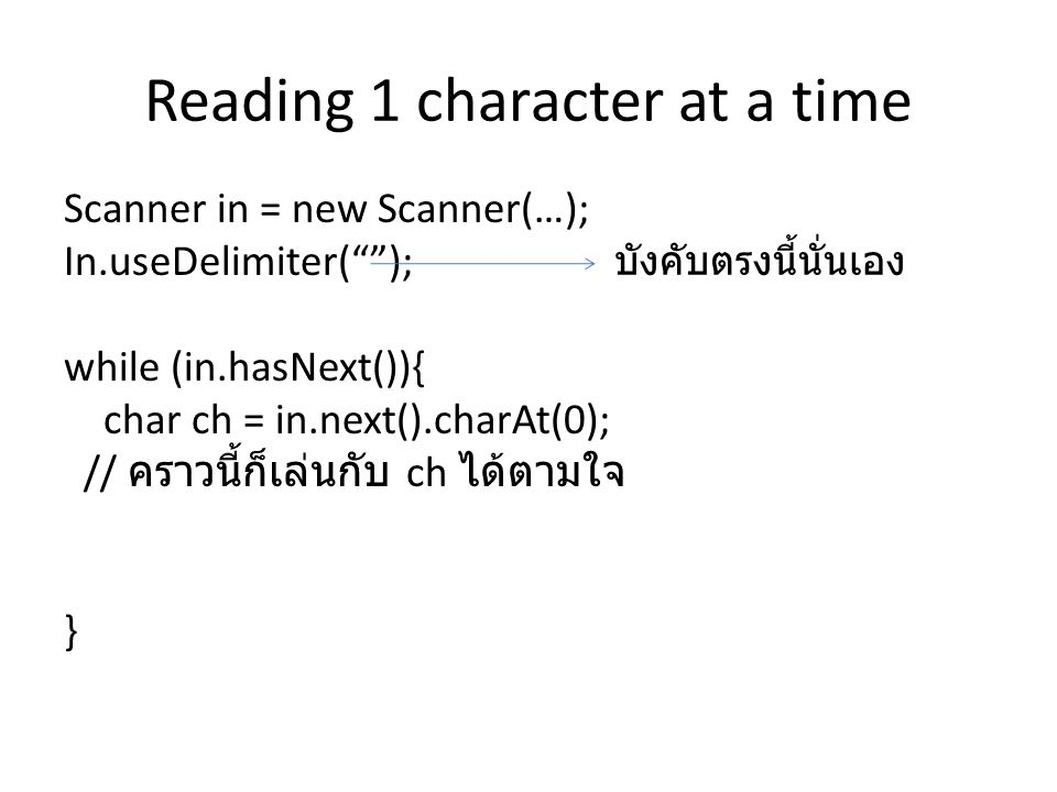 Reading 1 character at a time Scanner in = new Scanner(…); In.useDelimiter( ); while (in.hasNext()){ char ch = in.next().charAt(0); // คราวนี้ก็เล่นกับ ch ได้ตามใจ } บังคับตรงนี้นั่นเอง