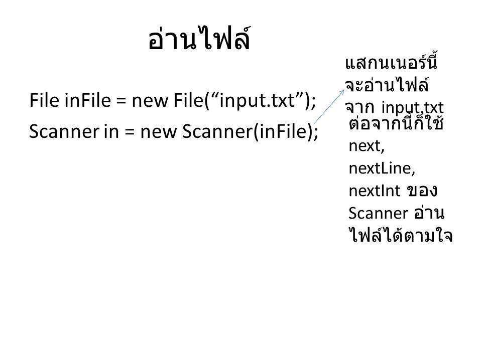 File inFile = new File( input.txt ); Scanner in = new Scanner(inFile); แสกนเนอร์นี้ จะอ่านไฟล์ จาก input.txt ต่อจากนี้ก็ใช้ next, nextLine, nextInt ของ Scanner อ่าน ไฟล์ได้ตามใจ อ่านไฟล์