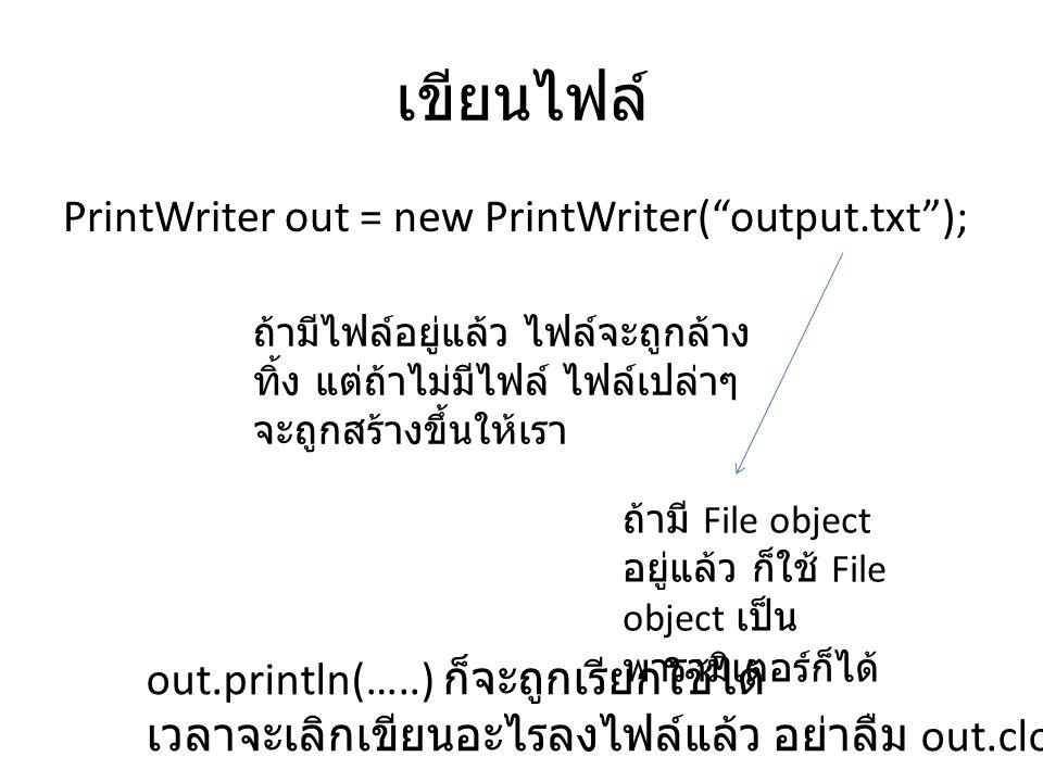 เขียนไฟล์ PrintWriter out = new PrintWriter( output.txt ); ถ้ามีไฟล์อยู่แล้ว ไฟล์จะถูกล้าง ทิ้ง แต่ถ้าไม่มีไฟล์ ไฟล์เปล่าๆ จะถูกสร้างขึ้นให้เรา ถ้ามี File object อยู่แล้ว ก็ใช้ File object เป็น พารามิเตอร์ก็ได้ out.println(…..) ก็จะถูกเรียกใช้ได้ เวลาจะเลิกเขียนอะไรลงไฟล์แล้ว อย่าลืม out.close();