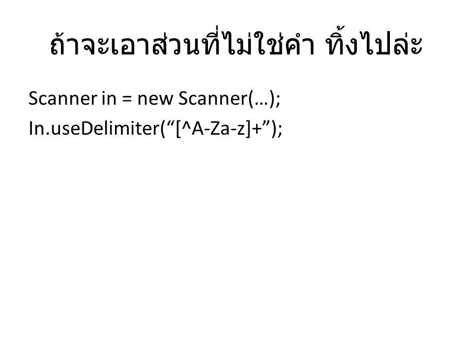 ถ้าจะเอาส่วนที่ไม่ใช่คำ ทิ้งไปล่ะ Scanner in = new Scanner(…); In.useDelimiter( [^A-Za-z]+ );