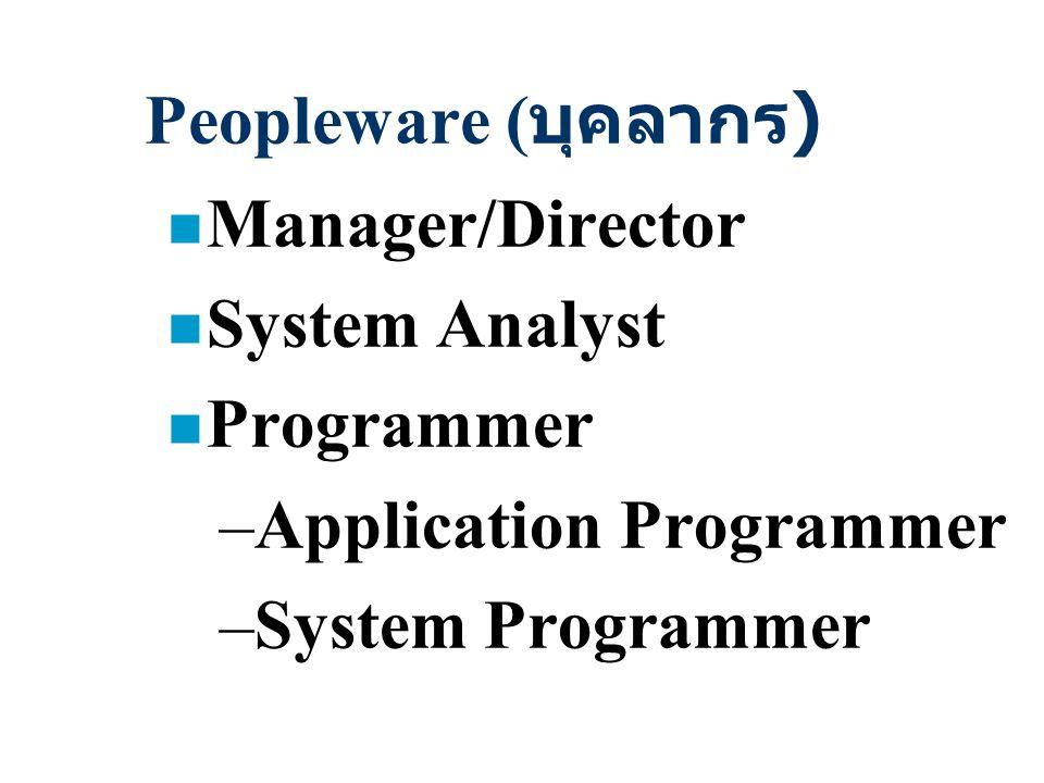 Peopleware ( บุคลากร ) n Manager/Director n System Analyst n Programmer –Application Programmer –System Programmer
