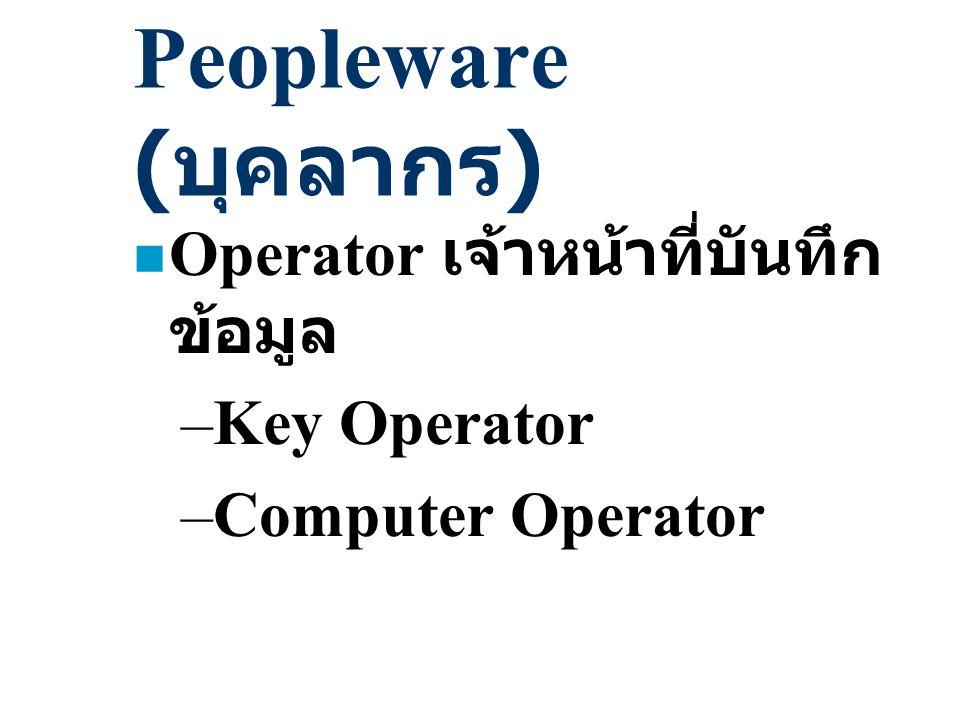 Peopleware ( บุคลากร ) n Operator เจ้าหน้าที่บันทึก ข้อมูล –Key Operator –Computer Operator
