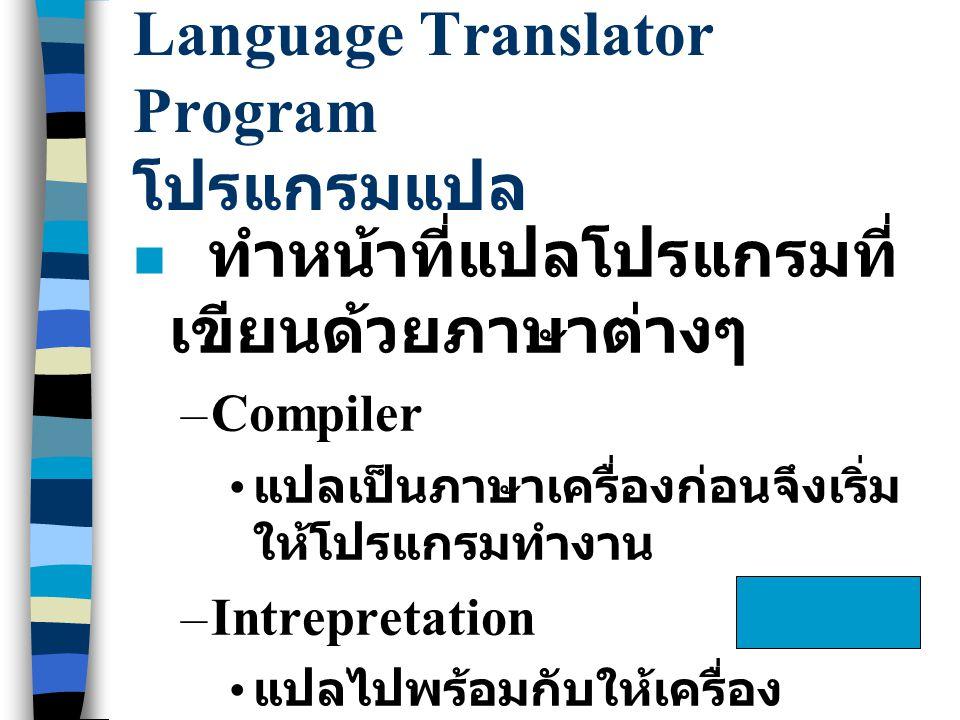 Language Translator Program โปรแกรมแปล n ทำหน้าที่แปลโปรแกรมที่ เขียนด้วยภาษาต่างๆ –Compiler แปลเป็นภาษาเครื่องก่อนจึงเริ่ม ให้โปรแกรมทำงาน –Intrepret