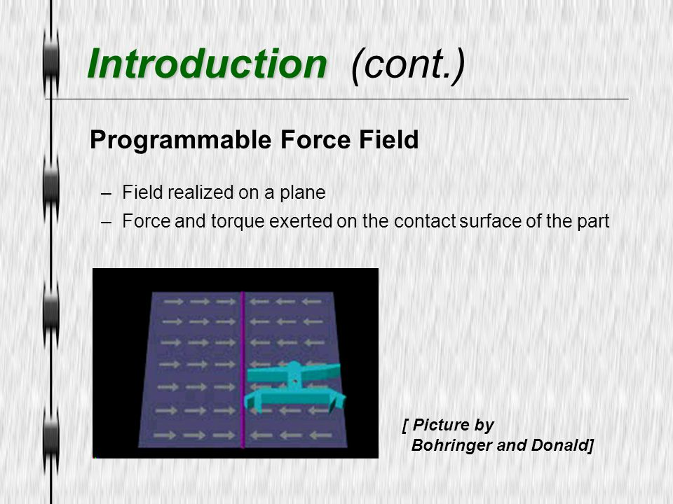 Programmable Force Field –Field realized on a plane –Force and torque exerted on the contact surface of the part [ Picture by Bohringer and Donald] In