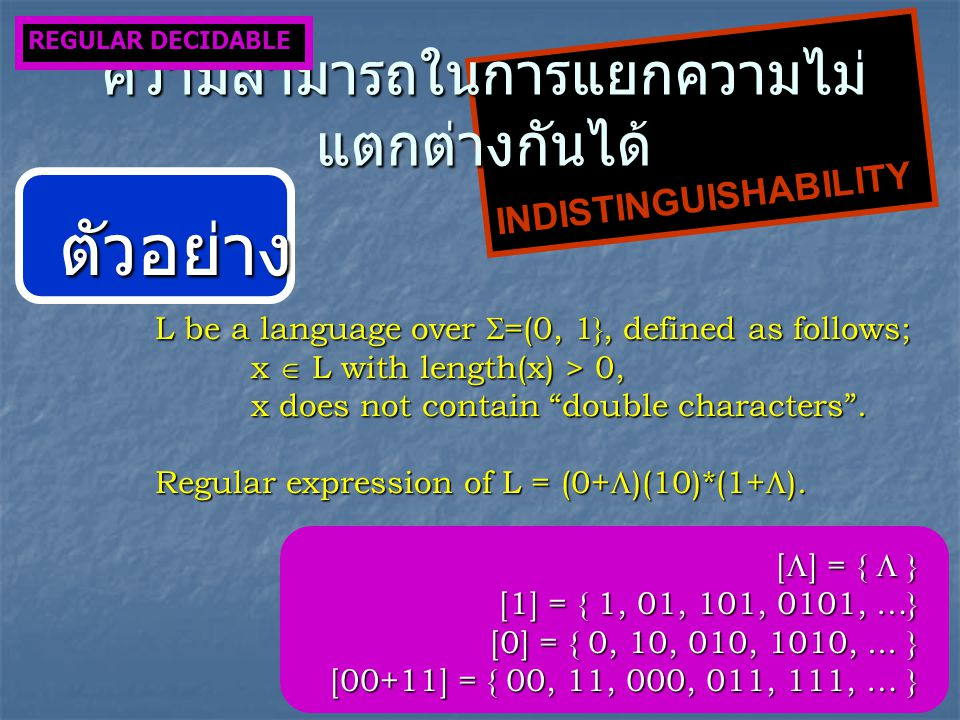 INDISTINGUISHABILITY ความสามารถในการแยกความไม่ แตกต่างกันได้ REGULAR DECIDABLE ตัวอย่าง L be a language over  =(0, 1}, defined as follows; x  L with length(x) > 0, x does not contain double characters .
