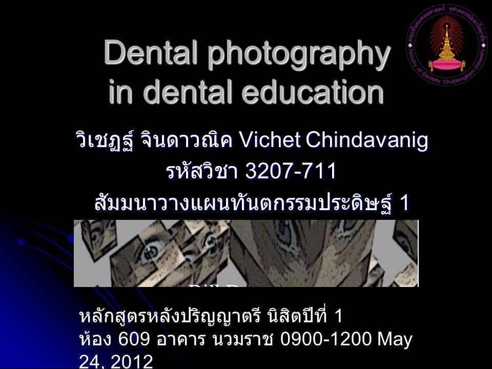 Dental photography in dental education วิเชฏฐ์ จินดาวณิค Vichet Chindavanig รหัสวิชา 3207-711 สัมมนาวางแผนทันตกรรมประดิษฐ์ 1 หลักสูตรหลังปริญญาตรี นิส